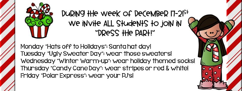 "Monday ""Hats off to Holidays"": Santa hat day!  Tuesday ""Ugly Sweater Day"": wear those sweaters!  Wednesday ""Winter Warm-up"": wear holiday themed socks!  Thursday ""Candy Cane Day"": wear stripes or red & white!  Friday ""Polar Express"": wear your PJ's!"